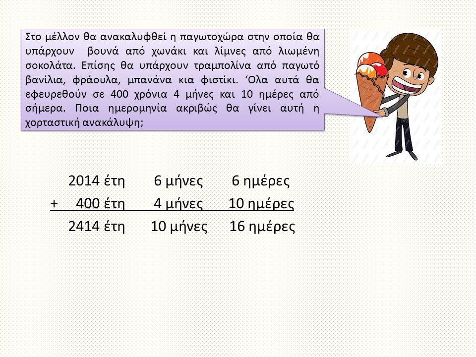 2014 έτη 6 μήνες 6 ημέρες + 400 έτη 4 μήνες 10 ημέρες 2414 έτη 10 μήνες 16 ημέρες