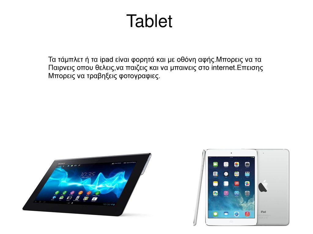 Tablet Τα τάμπλετ ή τα ipad είναι φορητά και με οθόνη αφής.Μπορεις να τα. Παιρνεις οπου θελεις,να παιζεις και να μπαινεις στο internet.Επεισης.