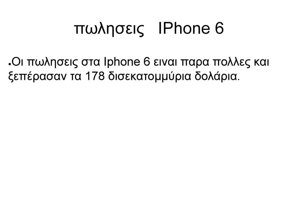 πωλησεις IPhone 6 Οι πωλησεις στα Iphone 6 ειναι παρα πολλες και ξεπέρασαν τα 178 δισεκατομμύρια δολάρια.