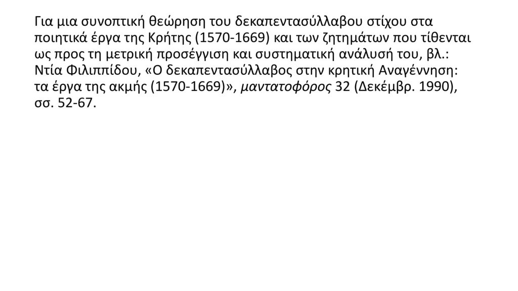 Για μια συνοπτική θεώρηση του δεκαπεντασύλλαβου στίχου στα ποιητικά έργα της Κρήτης (1570-1669) και των ζητημάτων που τίθενται ως προς τη μετρική προσέγγιση και συστηματική ανάλυσή του, βλ.: Ντία Φιλιππίδου, «Ο δεκαπεντασύλλαβος στην κρητική Αναγέννηση: τα έργα της ακμής (1570-1669)», μαντατοϕόρος 32 (Δεκέμβρ.
