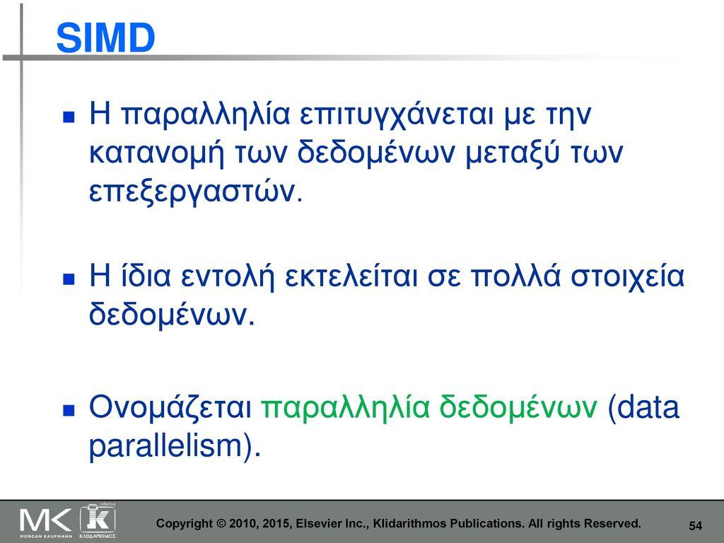 SIMD Η παραλληλία επιτυγχάνεται με την κατανομή των δεδομένων μεταξύ των επεξεργαστών. Η ίδια εντολή εκτελείται σε πολλά στοιχεία δεδομένων.