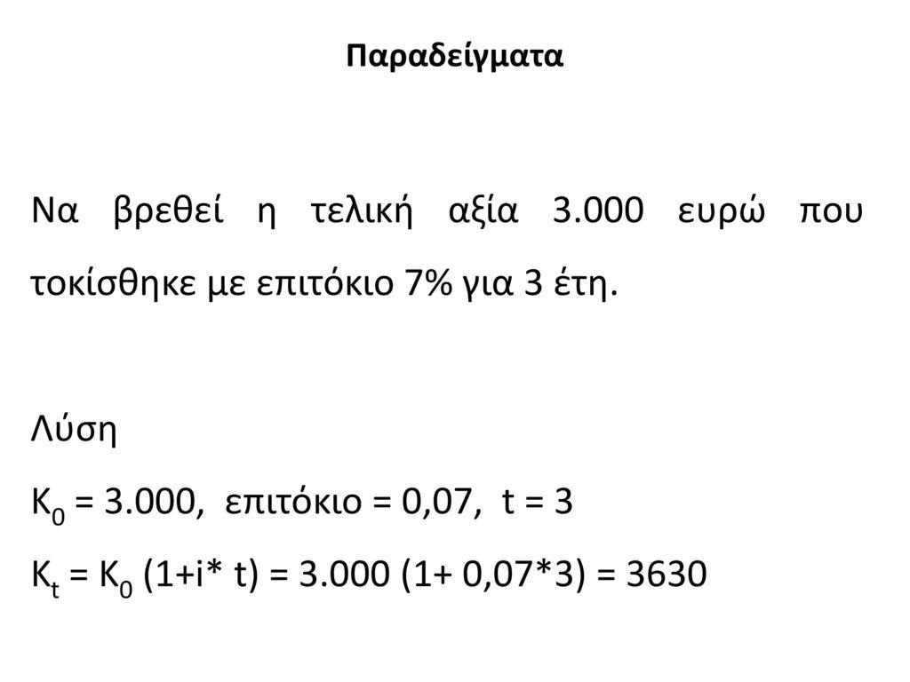 Παραδείγματα Να βρεθεί η τελική αξία 3.000 ευρώ που τοκίσθηκε με επιτόκιο 7% για 3 έτη. Λύση. Κ0 = 3.000, επιτόκιο = 0,07, t = 3.
