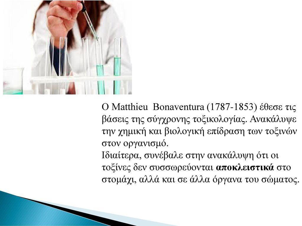 Ο Matthieu Bonaventura (1787-1853) έθεσε τις βάσεις της σύγχρονης τοξικολογίας. Ανακάλυψε την χημική και βιολογική επίδραση των τοξινών στον οργανισμό.