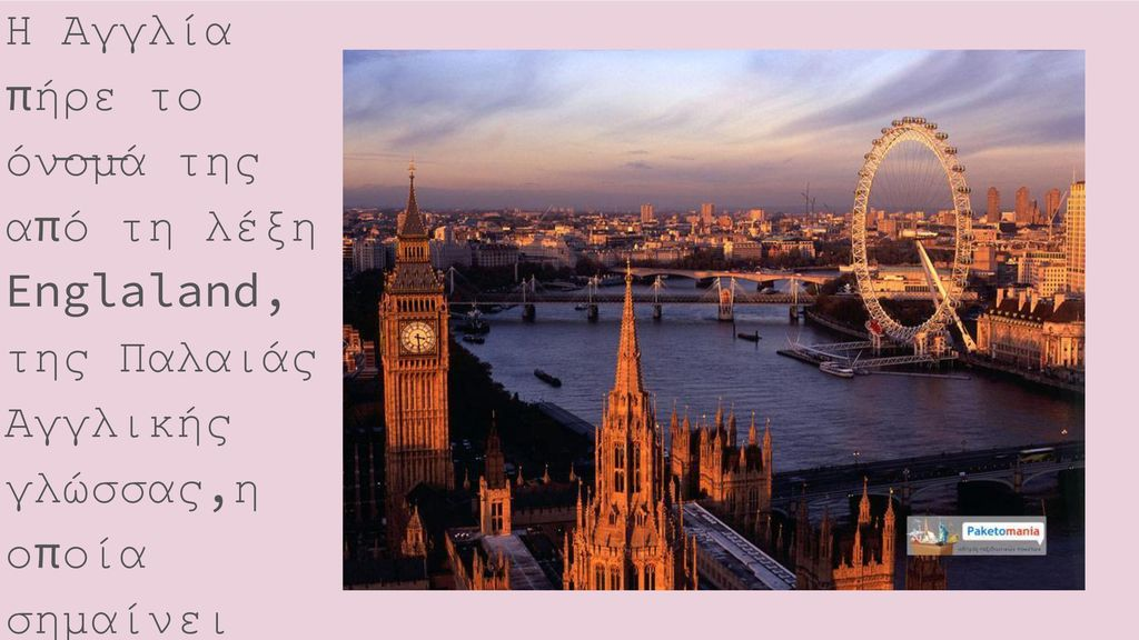 Η Αγγλία πήρε το όνομά της από τη λέξη Englaland, της Παλαιάς Αγγλικής γλώσσας,η οποία σημαίνει «χώρα των Άγγλων»