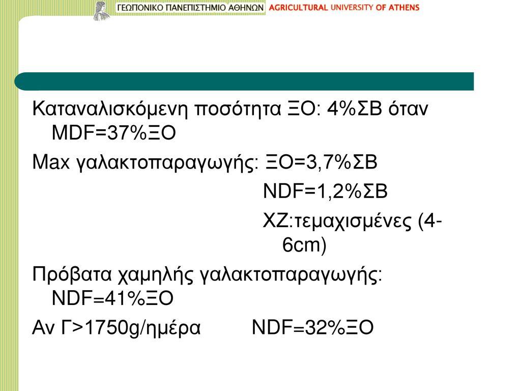 Καταναλισκόμενη ποσότητα ΞΟ: 4%ΣΒ όταν MDF=37%ΞΟ Max γαλακτοπαραγωγής: ΞΟ=3,7%ΣΒ NDF=1,2%ΣΒ ΧΖ:τεμαχισμένες (4-6cm) Πρόβατα χαμηλής γαλακτοπαραγωγής: NDF=41%ΞΟ Αν Γ>1750g/ημέρα NDF=32%ΞΟ