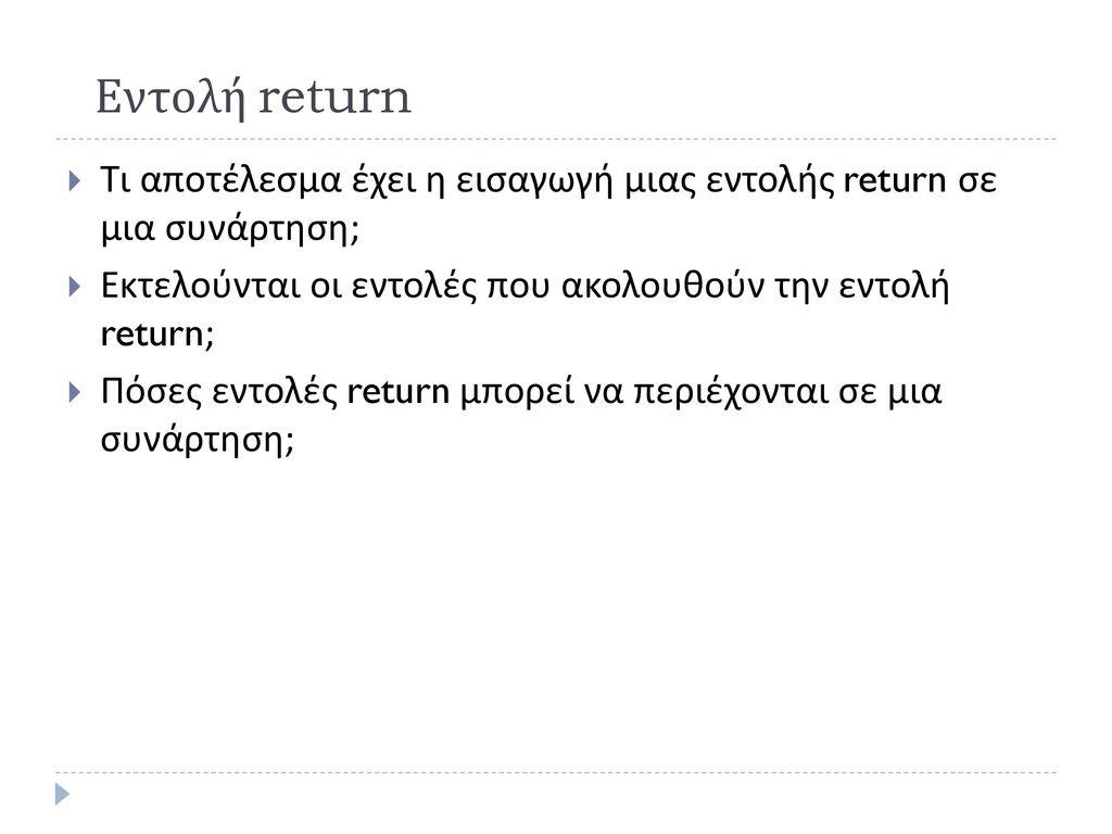 Εντολή return Τι αποτέλεσμα έχει η εισαγωγή μιας εντολής return σε μια συνάρτηση; Εκτελούνται οι εντολές που ακολουθούν την εντολή return;
