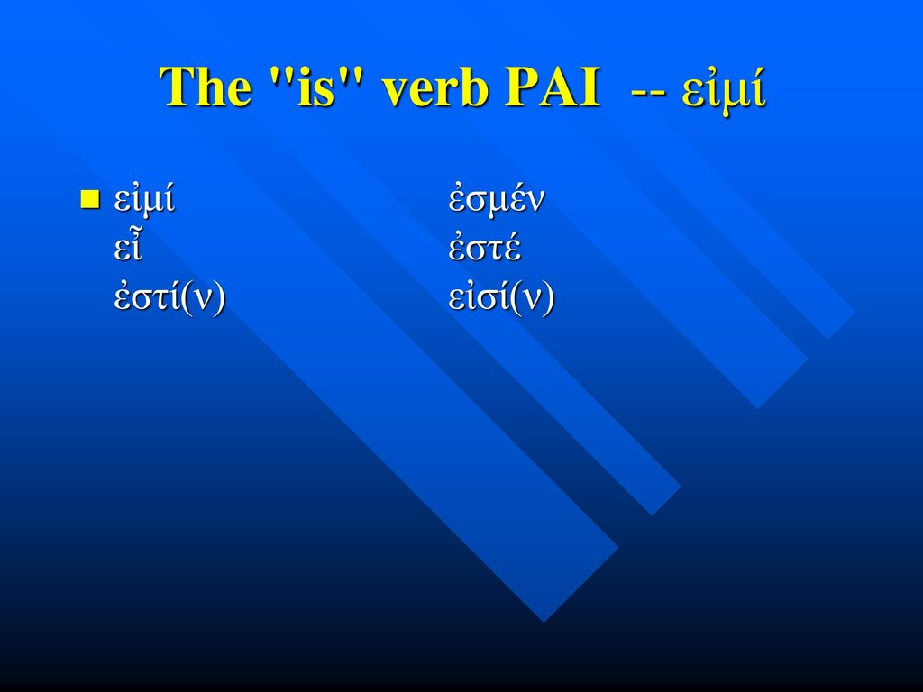 The is verb PAI -- εἰμί εἰμί ἐσμέν εἶ ἐστέ ἐστί(ν) εἰσί(ν)