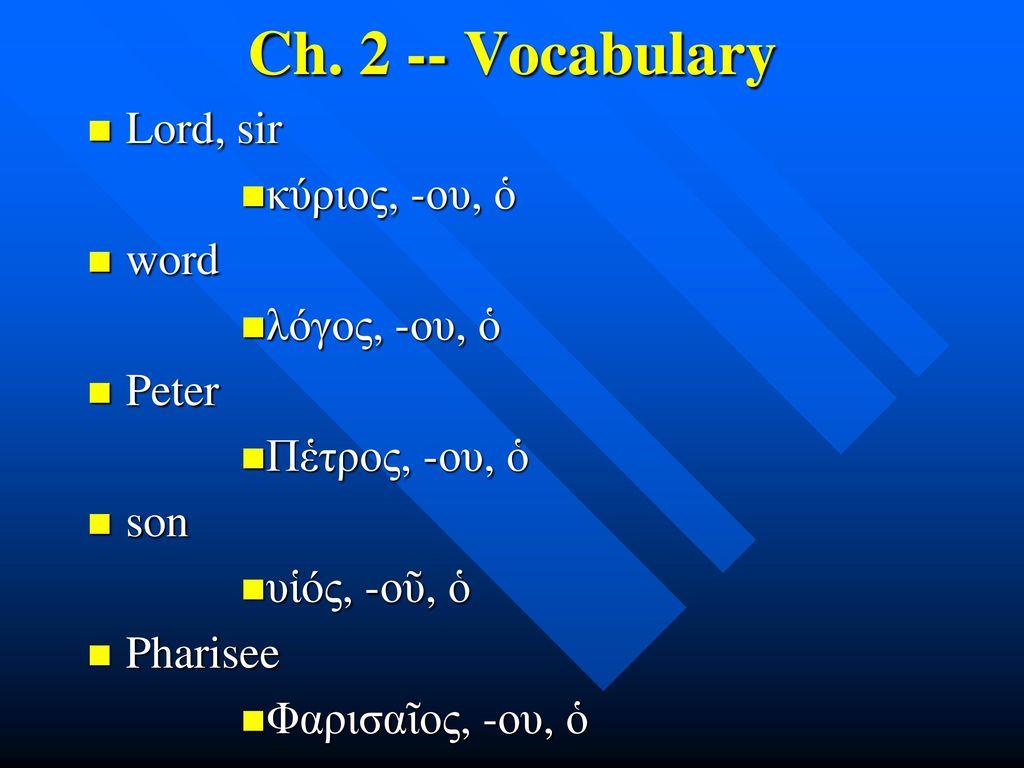 Ch. 2 -- Vocabulary Lord, sir κύριος, -ου, ὁ word λόγος, -ου, ὁ Peter