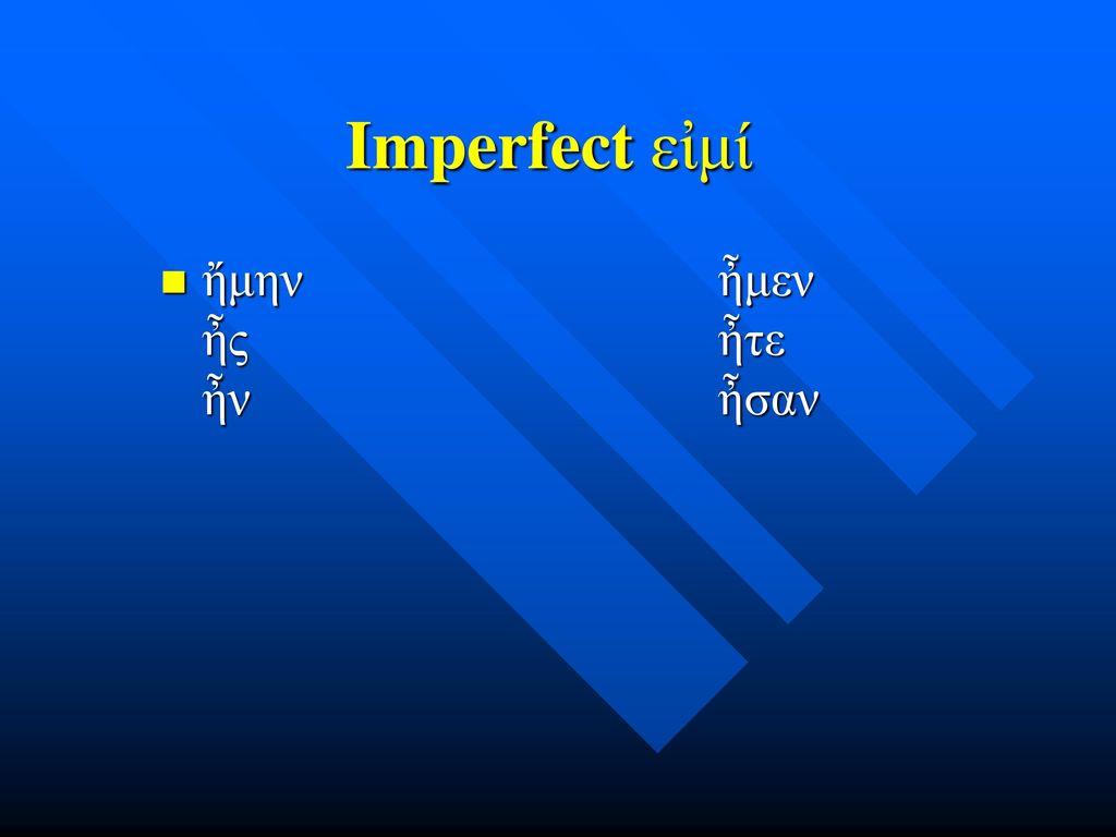 Imperfect εἰμί ἤμην ἦμεν ἦς ἦτε ἦν ἦσαν.