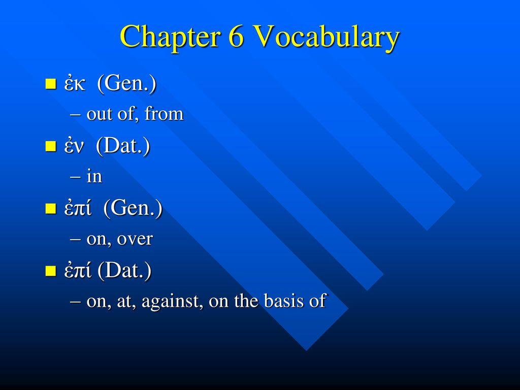 Chapter 6 Vocabulary ἐκ (Gen.) ἐν (Dat.) ἐπί (Gen.) ἐπί (Dat.)