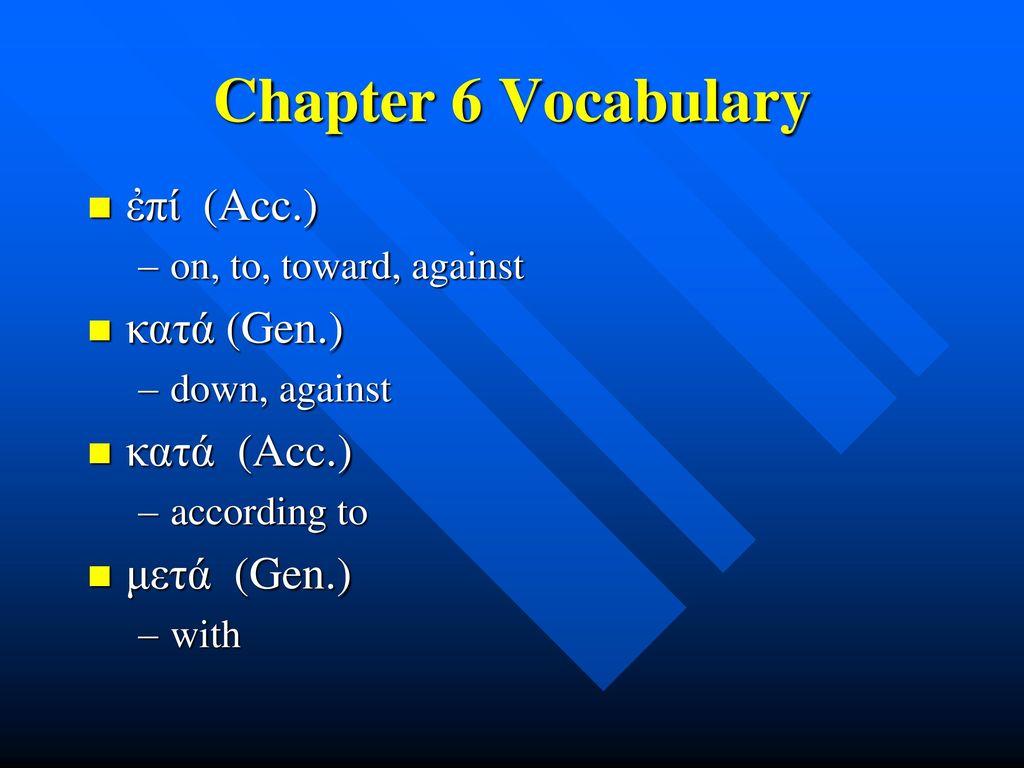 Chapter 6 Vocabulary ἐπί (Acc.) κατά (Gen.) κατά (Acc.) μετά (Gen.)