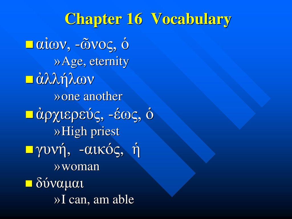 Chapter 16 Vocabulary αἰων, -ῶνος, ὁ ἀλλήλων ἀρχιερεύς, -έως, ὁ