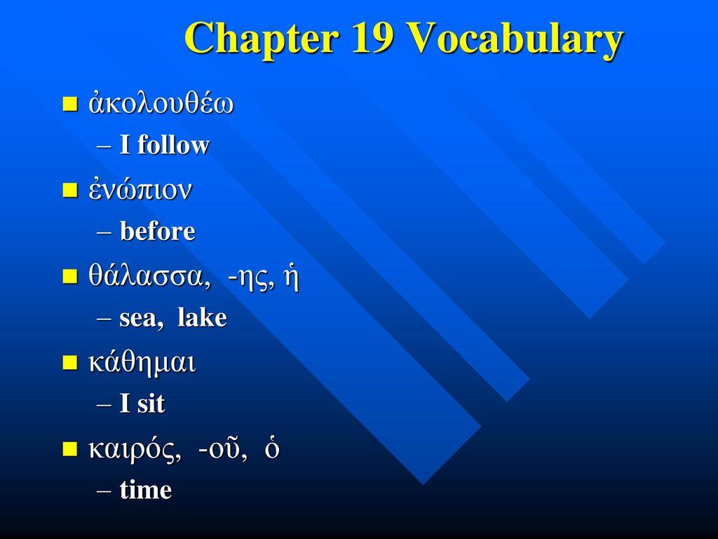 Chapter 19 Vocabulary ἀκολουθέω ἐνώπιον θάλασσα, -ης, ἡ κάθημαι