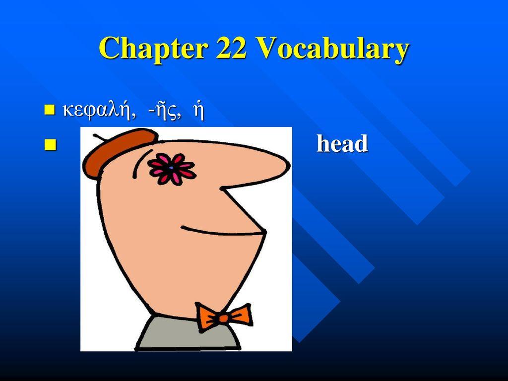 Chapter 22 Vocabulary κεφαλή, -ῆς, ἡ head