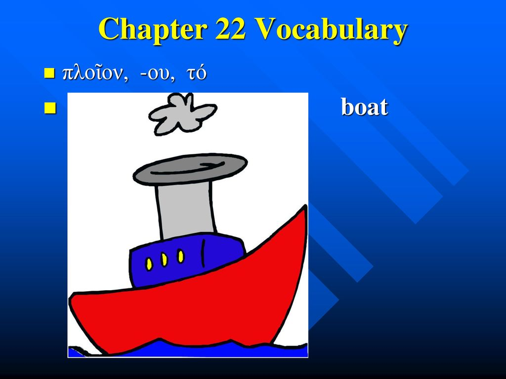 Chapter 22 Vocabulary πλοῖον, -ου, τό boat