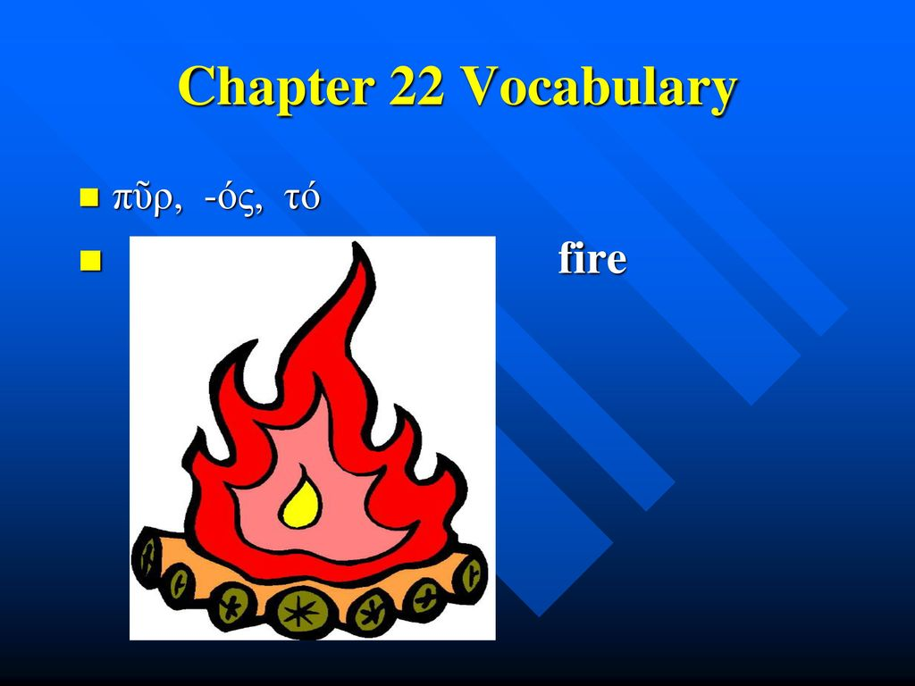 Chapter 22 Vocabulary πῦρ, -ός, τό fire