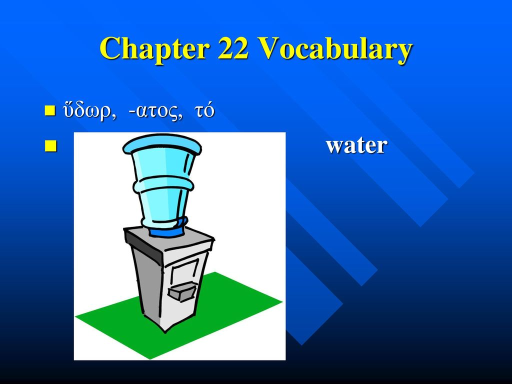 Chapter 22 Vocabulary ὕδωρ, -ατος, τό water