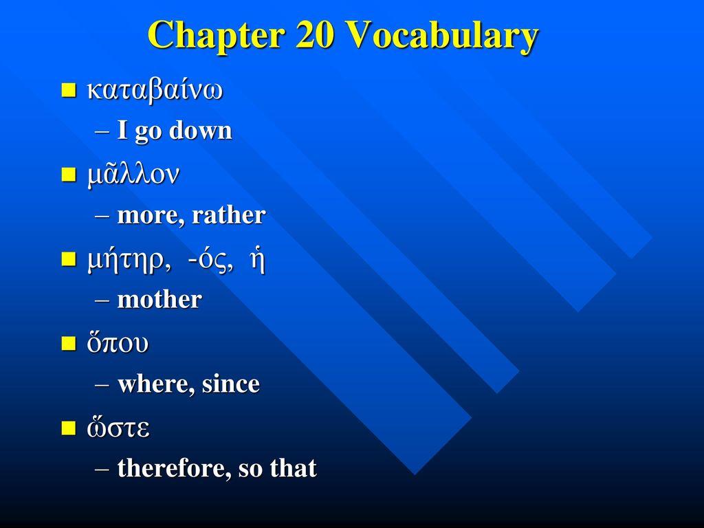 Chapter 20 Vocabulary καταβαίνω μᾶλλον μήτηρ, -ός, ἡ ὅπου ὥστε
