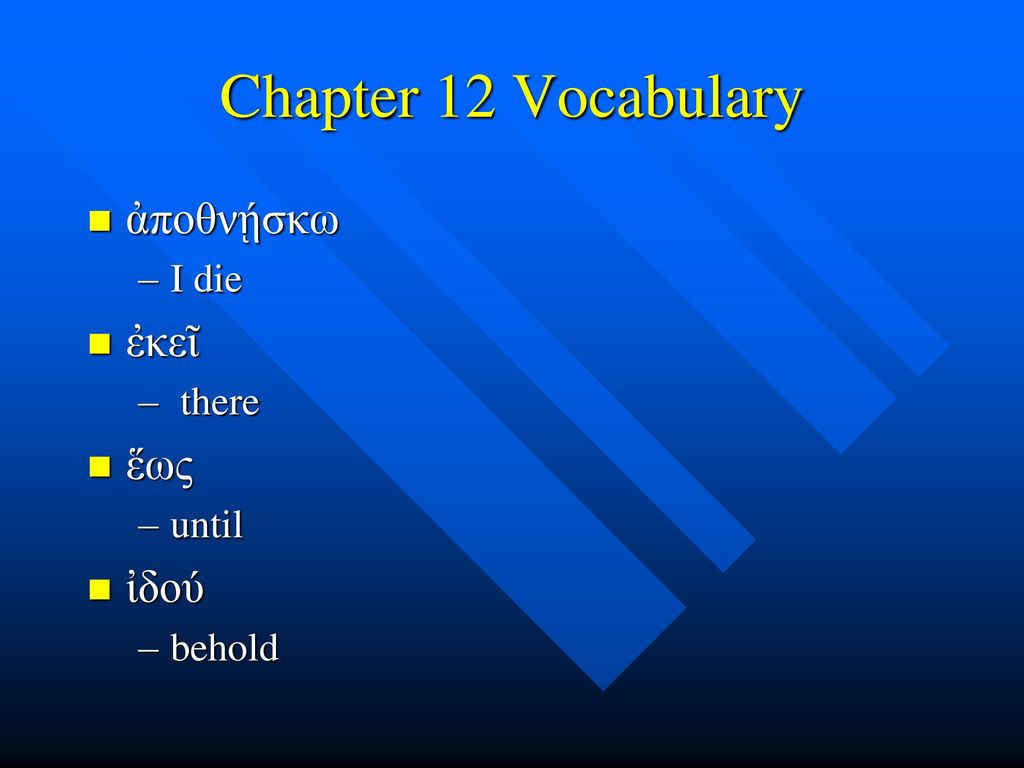 Chapter 12 Vocabulary ἀποθνῄσκω I die ἐκεῖ there ἕως until ἰδού behold