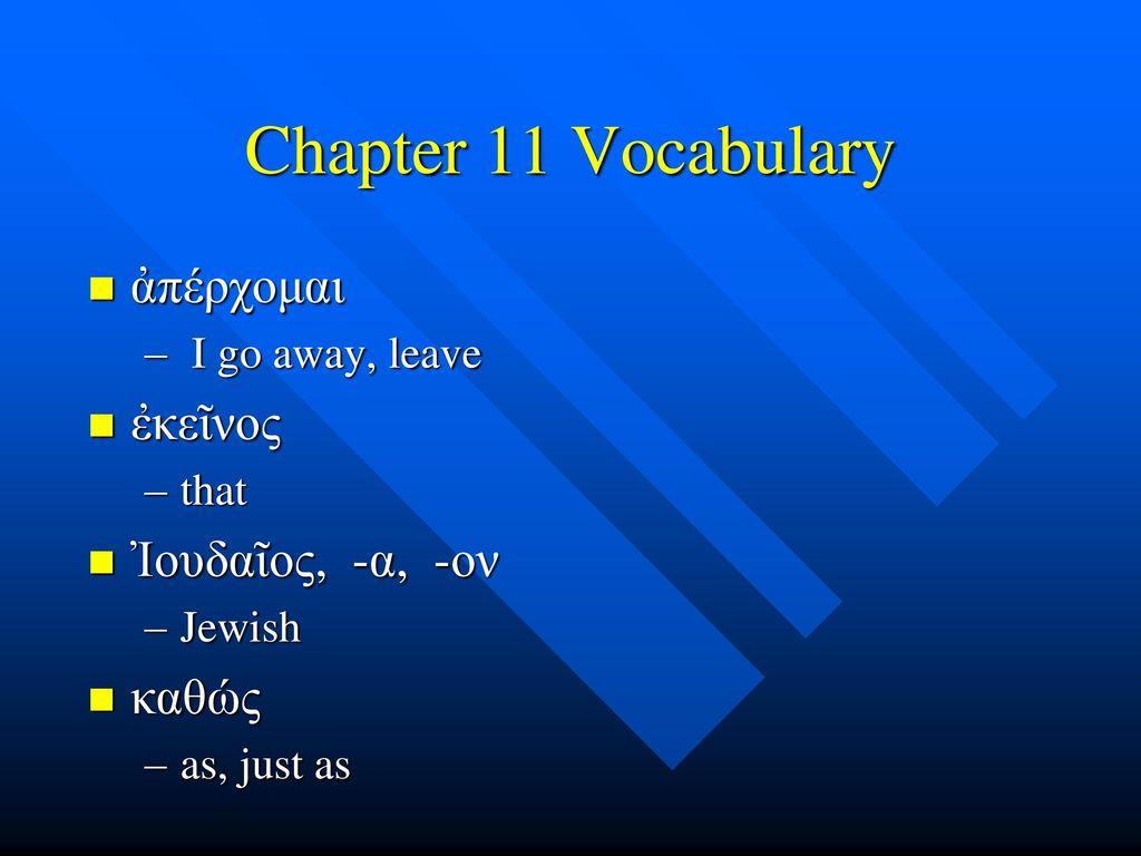 Chapter 11 Vocabulary ἀπέρχομαι ἐκεῖνος Ἰουδαῖος, -α, -ον καθώς