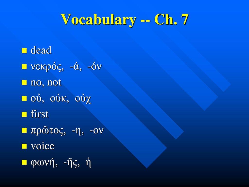 Vocabulary -- Ch. 7 dead νεκρός, -ά, -όν no, not οὐ, οὐκ, οὐχ first