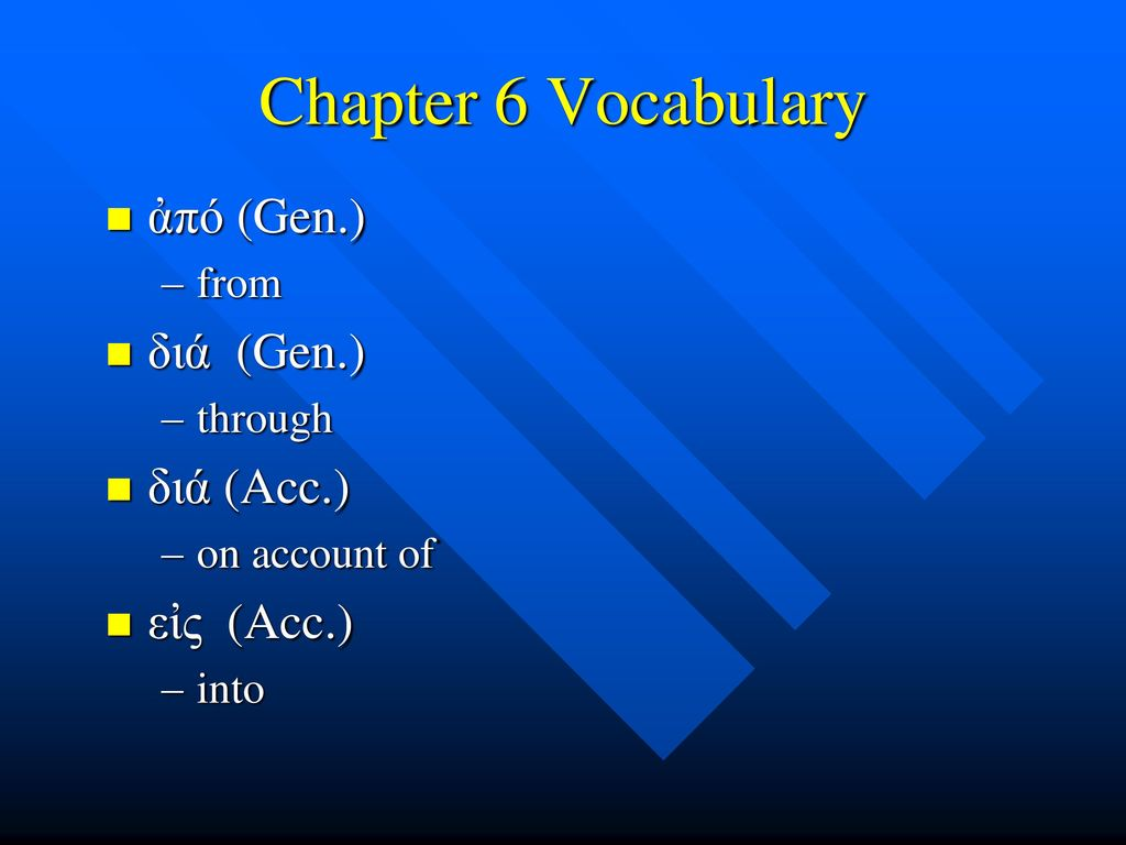 Chapter 6 Vocabulary ἀπό (Gen.) διά (Gen.) διά (Acc.) εἰς (Acc.) from