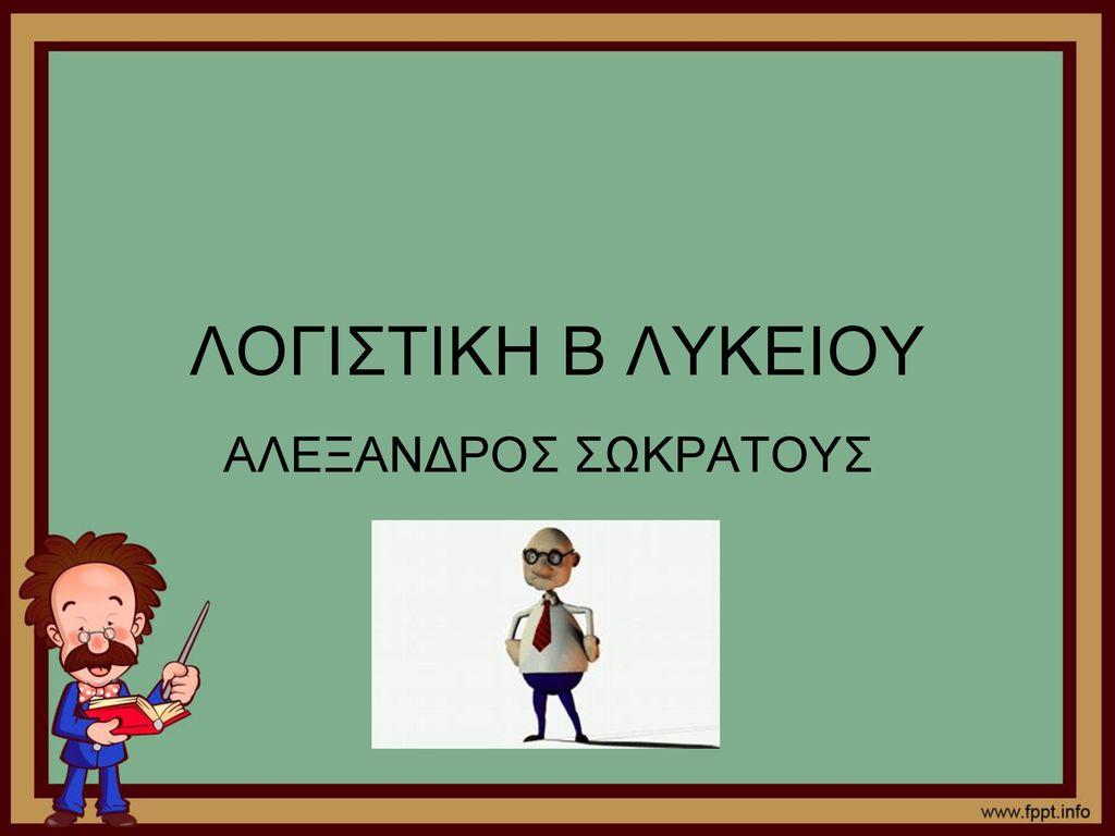 ΛΟΓΙΣΤΙΚΗ Β ΛΥΚΕΙΟΥ ΑΛΕΞΑΝΔΡΟΣ ΣΩΚΡΑΤΟΥΣ