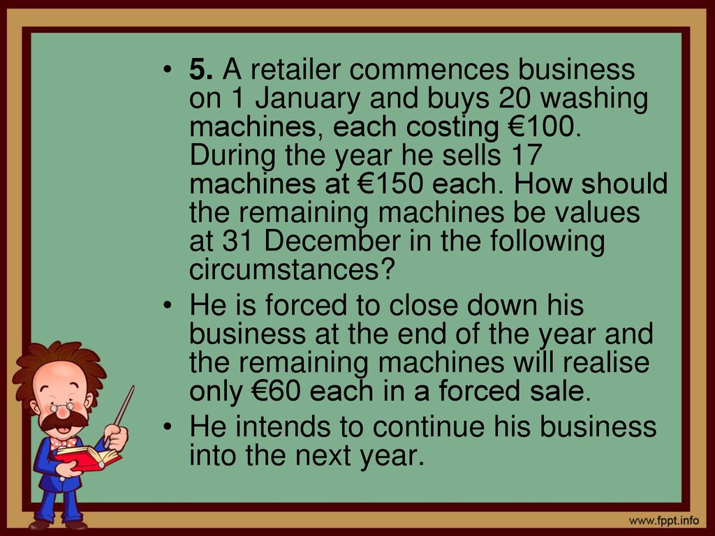5. A retailer commences business on 1 January and buys 20 washing machines, each costing €100. During the year he sells 17 machines at €150 each. How should the remaining machines be values at 31 December in the following circumstances