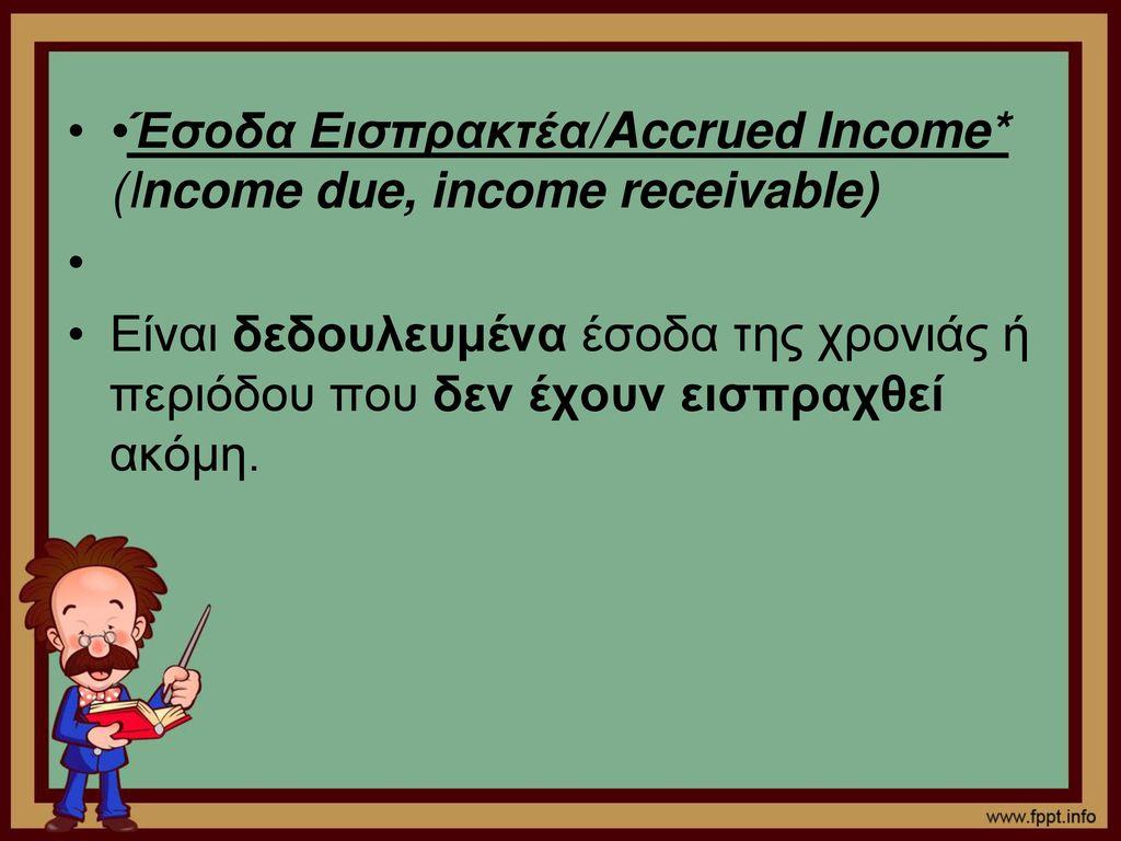 •Έσοδα Εισπρακτέα/Accrued Income* (Income due, income receivable)