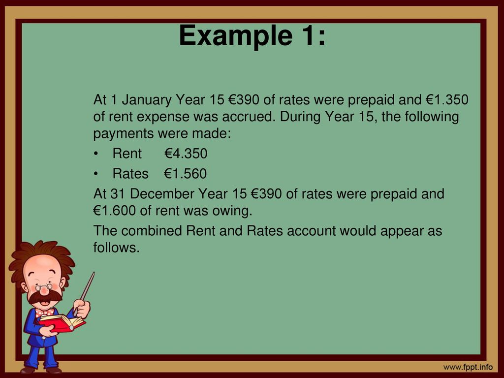 Example 1: At 1 January Year 15 €390 of rates were prepaid and €1.350 of rent expense was accrued. During Year 15, the following payments were made: