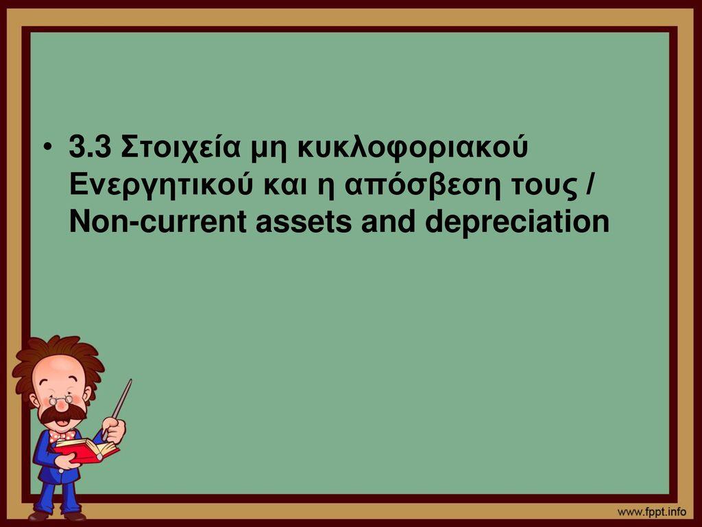 3.3 Στοιχεία μη κυκλοφοριακού Ενεργητικού και η απόσβεση τους / Non-current assets and depreciation