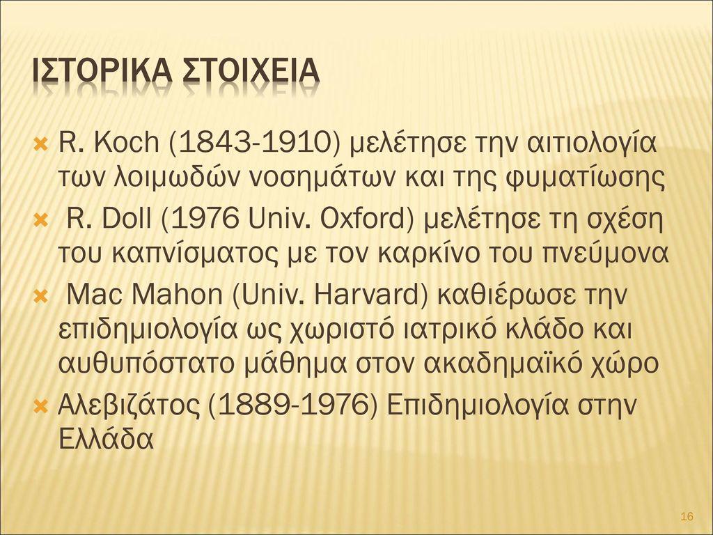 Ιστορικα στοιχεια R. Koch (1843-1910) μελέτησε την αιτιολογία των λοιμωδών νοσημάτων και της φυματίωσης.