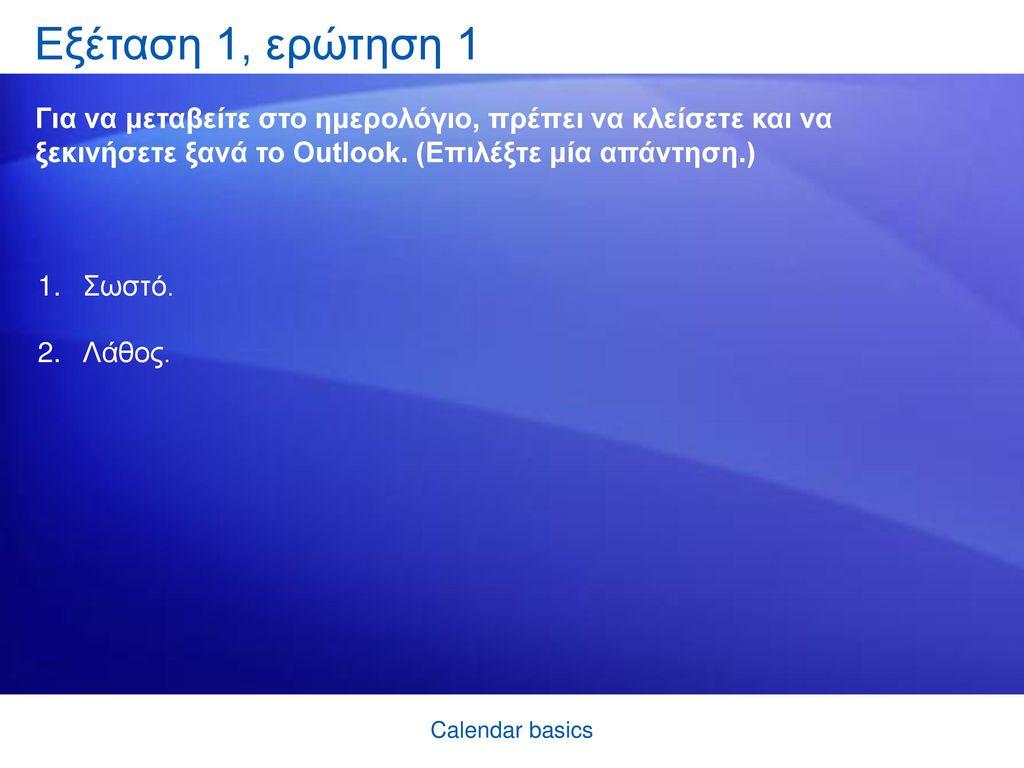 Εξέταση 1, ερώτηση 1 Για να μεταβείτε στο ημερολόγιο, πρέπει να κλείσετε και να ξεκινήσετε ξανά το Outlook. (Επιλέξτε μία απάντηση.)