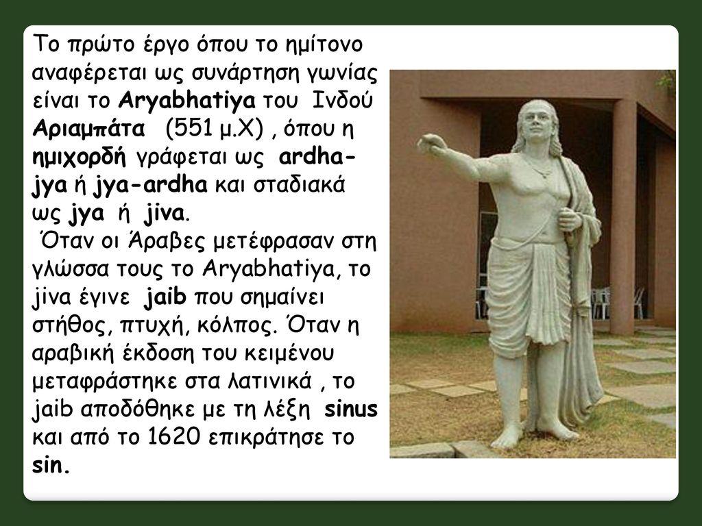 Το πρώτο έργο όπου το ημίτονο αναφέρεται ως συνάρτηση γωνίας είναι το Aryabhatiya του Ινδού Αριαμπάτα (551 μ.Χ) , όπου η ημιχορδή γράφεται ως ardha-jya ή jya-ardha και σταδιακά ως jya ή jiva.