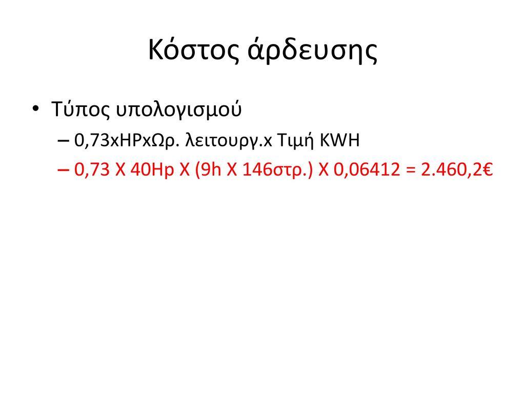 Κόστος άρδευσης Τύπος υπολογισμού 0,73xHPxΩρ. λειτουργ.x Τιμή KWH