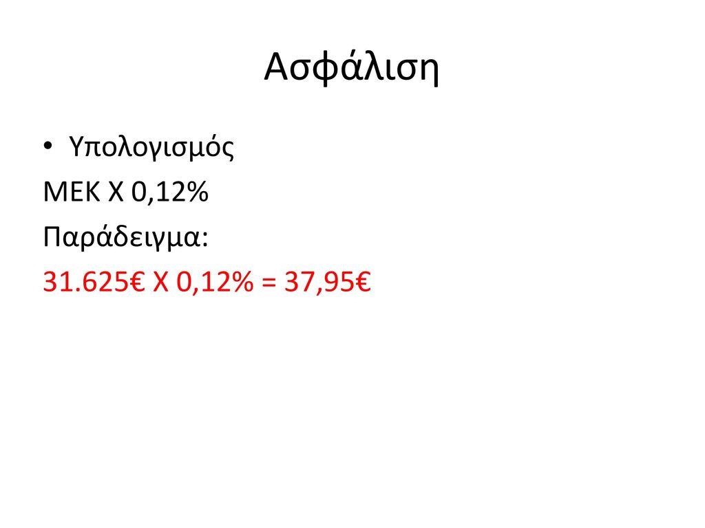 Ασφάλιση Υπολογισμός ΜΕΚ Χ 0,12% Παράδειγμα: 31.625€ Χ 0,12% = 37,95€
