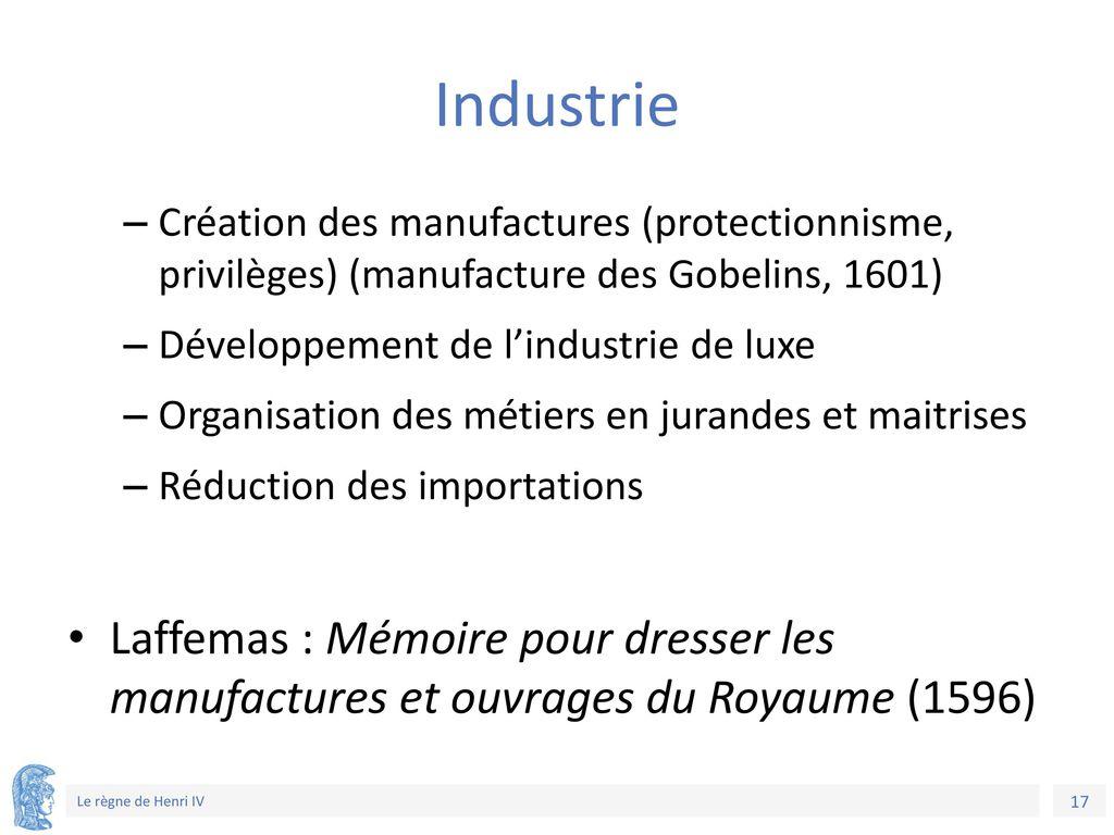 Industrie Création des manufactures (protectionnisme, privilèges) (manufacture des Gobelins, 1601)