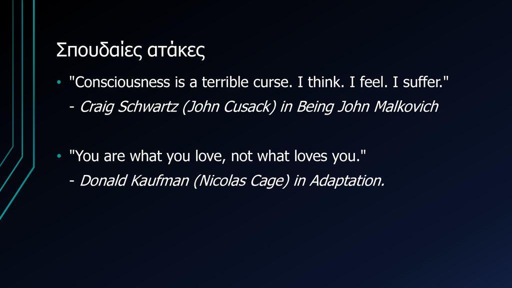 Σπουδαίες ατάκες Consciousness is a terrible curse. I think. I feel. I suffer. - Craig Schwartz (John Cusack) in Being John Malkovich.