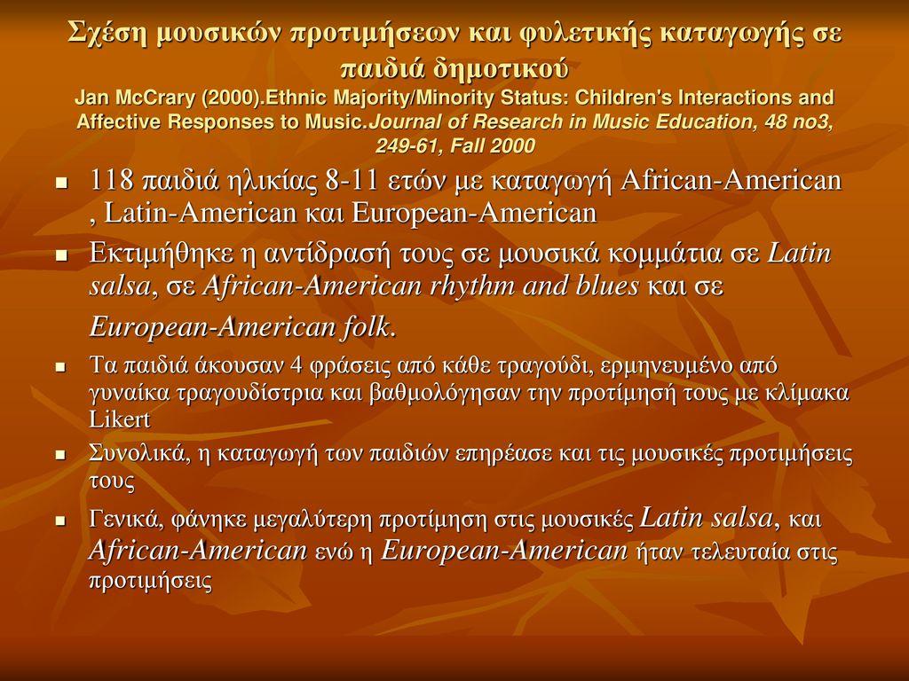 Σχέση μουσικών προτιμήσεων και φυλετικής καταγωγής σε παιδιά δημοτικού Jan McCrary (2000).Ethnic Majority/Minority Status: Children s Interactions and Affective Responses to Music.Journal of Research in Music Education, 48 no3, 249-61, Fall 2000