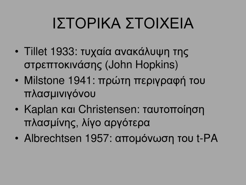 ΙΣΤΟΡΙΚΑ ΣΤΟΙΧΕΙΑ Tillet 1933: τυχαία ανακάλυψη της στρεπτοκινάσης (John Hopkins) Μilstone 1941: πρώτη περιγραφή του πλασμινιγόνου.