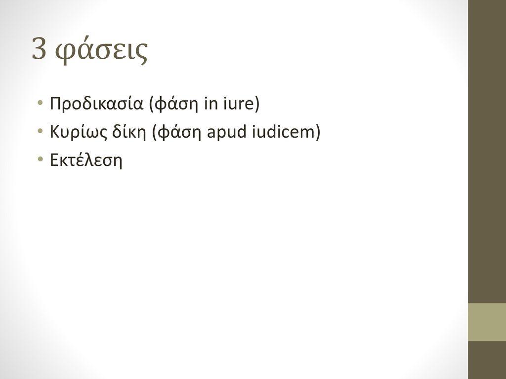 3 φάσεις Προδικασία (φάση in iure) Κυρίως δίκη (φάση apud iudicem)