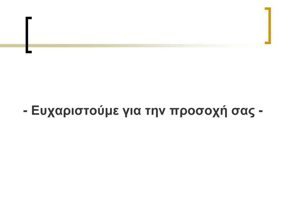 - Ευχαριστούμε για την προσοχή σας -