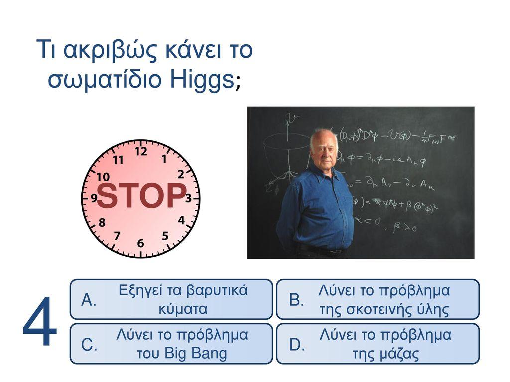 4 STOP Τι ακριβώς κάνει το σωματίδιο Higgs; A. B. D. C.