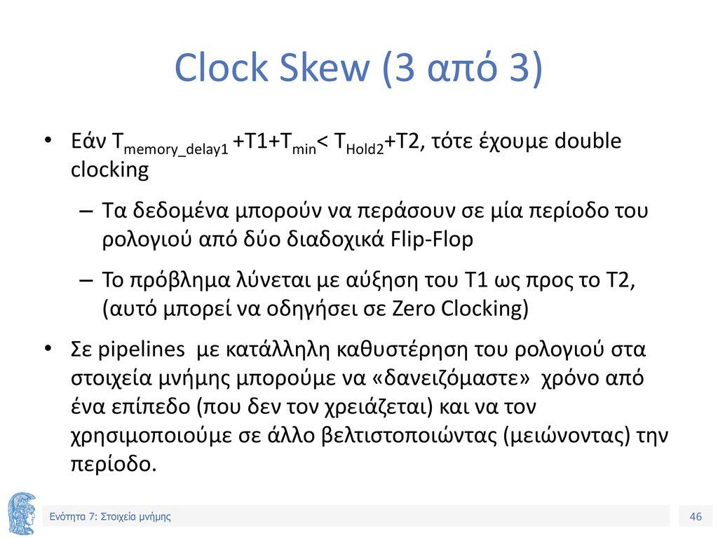 Clock Skew (3 από 3) Εάν Τmemory_delay1 +T1+Τmin< THold2+T2, τότε έχουμε double clocking.