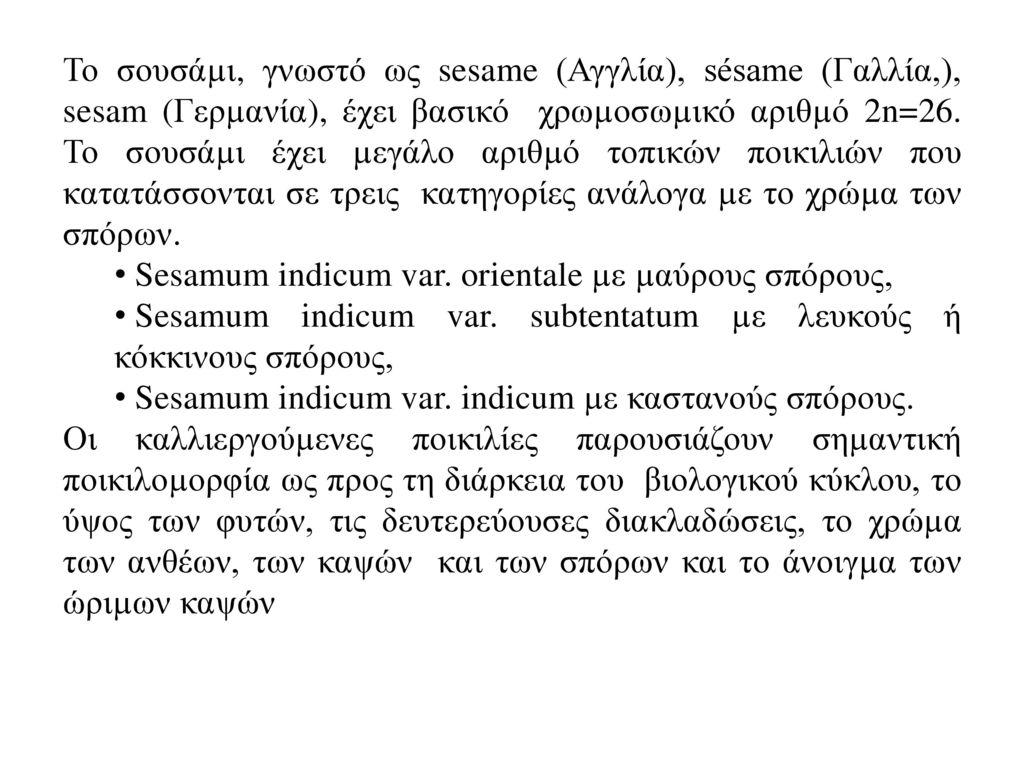 Το σουσάµι, γνωστό ως sesame (Αγγλία), sésame (Γαλλία,), sesam (Γερµανία), έχει βασικό χρωµοσωµικό αριθµό 2n=26. Το σουσάµι έχει µεγάλο αριθµό τοπικών ποικιλιών που κατατάσσονται σε τρεις κατηγορίες ανάλογα µε το χρώµα των σπόρων.