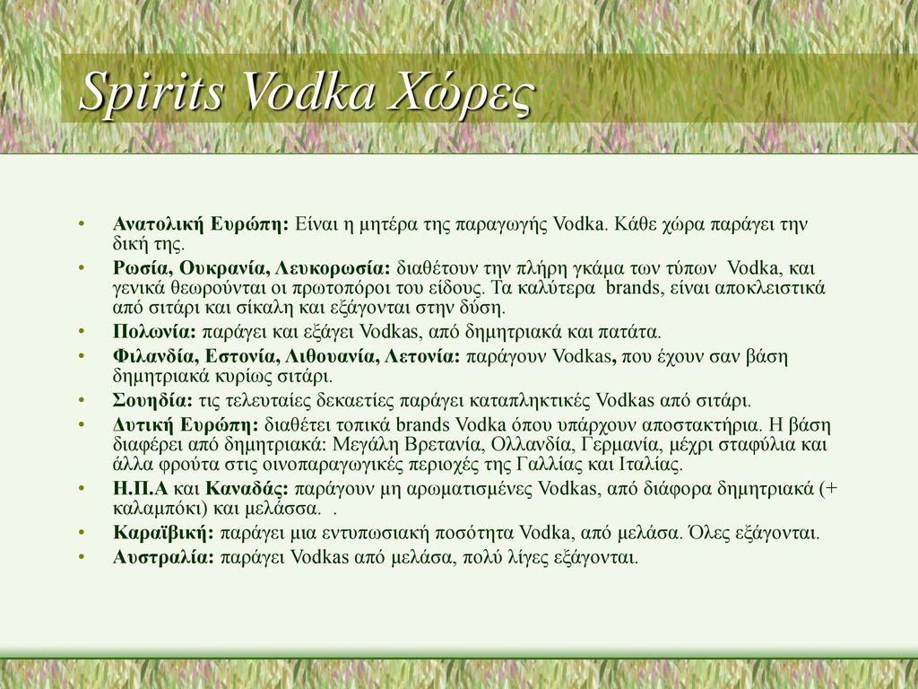 Spirits Vodka Χώρες Ανατολική Ευρώπη: Είναι η μητέρα της παραγωγής Vodka. Κάθε χώρα παράγει την δική της.