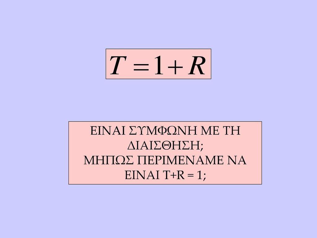 EINAI ΣΥΜΦΩΝΗ ΜΕ ΤΗ ΔΙΑΙΣΘΗΣΗ; ΜΗΠΩΣ ΠΕΡΙΜΕΝΑΜΕ ΝΑ ΕΙΝΑΙ T+R = 1;