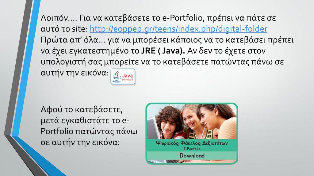 Λοιπόν…. Για να κατεβάσετε το e-Portfolio, πρέπει να πάτε σε αυτό το site: http://eoppep.gr/teens/index.php/digital-folder Πρώτα απ' όλα… για να μπορέσει κάποιος να το κατεβάσει πρέπει να έχει εγκατεστημένο το JRE ( Java). Αν δεν το έχετε στον υπολογιστή σας μπορείτε να το κατεβάσετε πατώντας πάνω σε αυτήν την εικόνα: