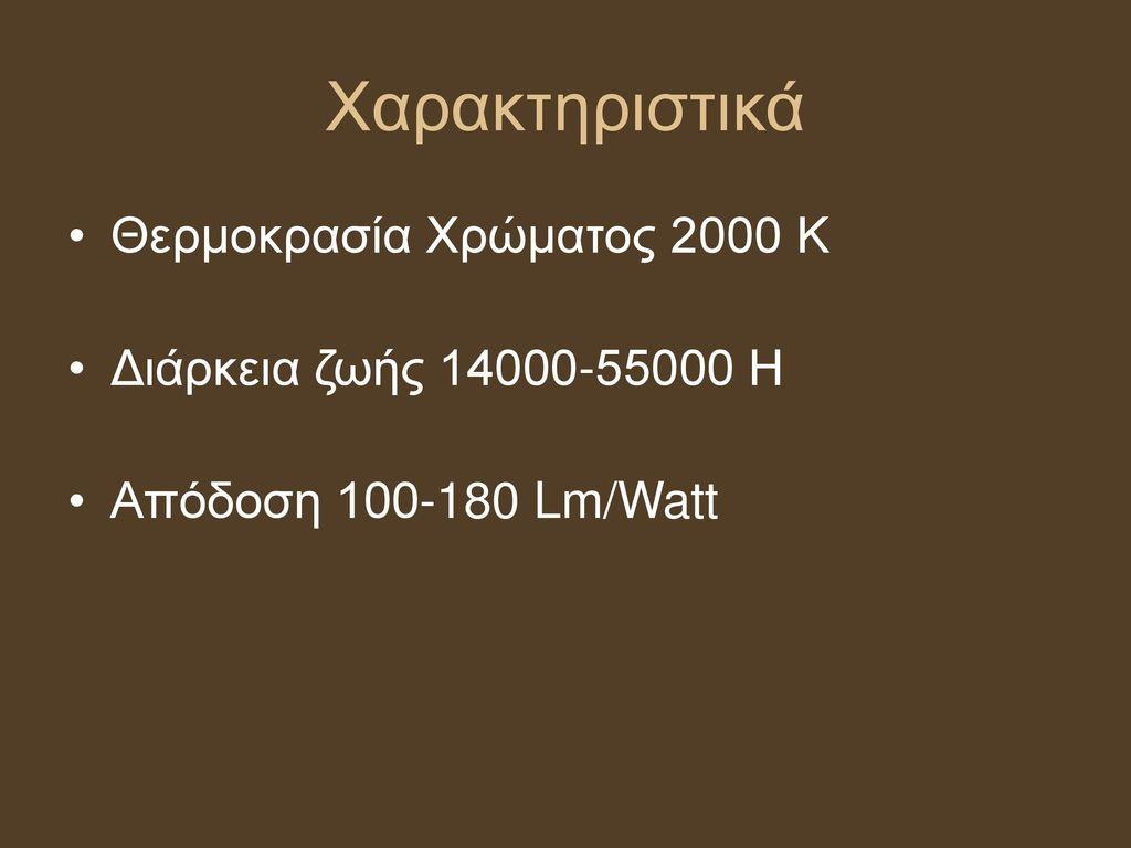 Χαρακτηριστικά Θερμοκρασία Χρώματος 2000 Κ Διάρκεια ζωής 14000-55000 Η