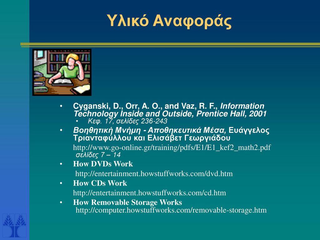 Υλικό Αναφοράς Cyganski, D., Orr, A. O., and Vaz, R. F., Information Technology Inside and Outside, Prentice Hall, 2001.